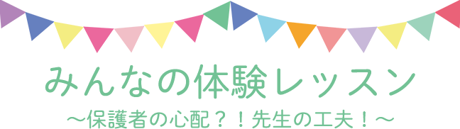 みんなの体験レッスン ~保護者の心配?!先生の工夫!~